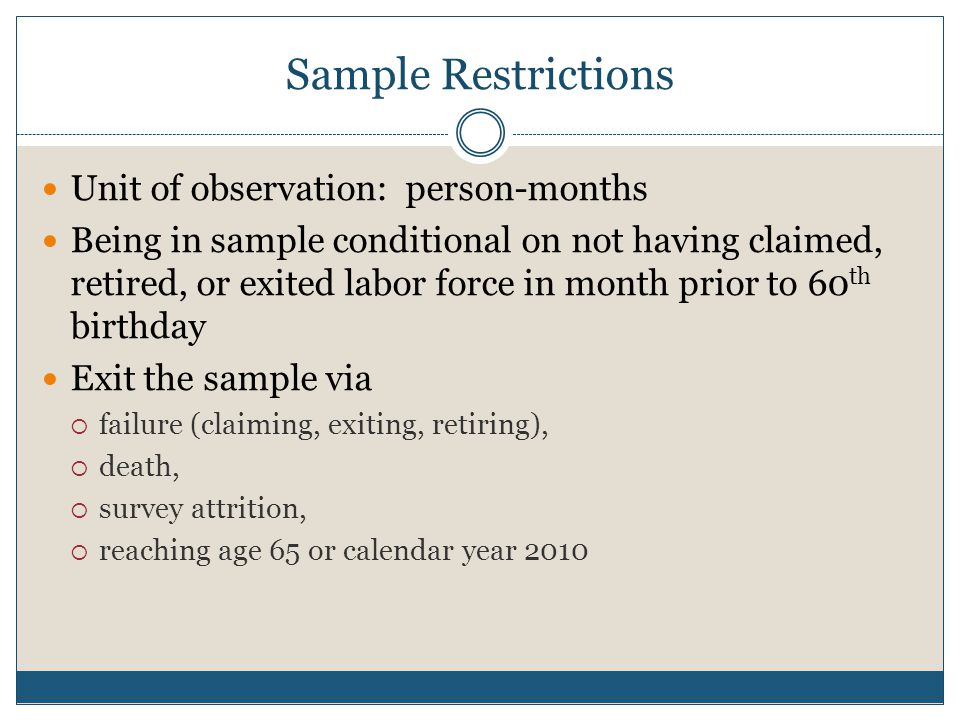 Sample Restrictions Unit of observation: person-months Being in sample conditional on not having claimed, retired, or exited labor force in month prior to 60 th birthday Exit the sample via  failure (claiming, exiting, retiring),  death,  survey attrition,  reaching age 65 or calendar year 2010