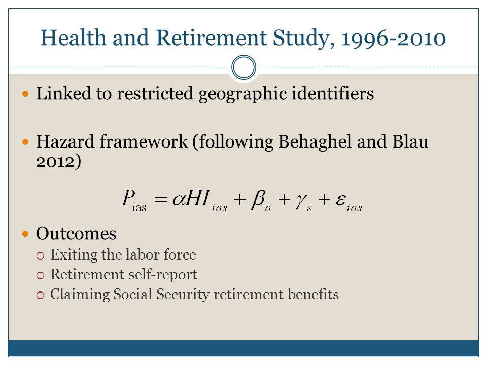 Health and Retirement Study, 1996-2010 Linked to restricted geographic identifiers Hazard framework (following Behaghel and Blau 2012) Outcomes  Exiting the labor force  Retirement self-report  Claiming Social Security retirement benefits