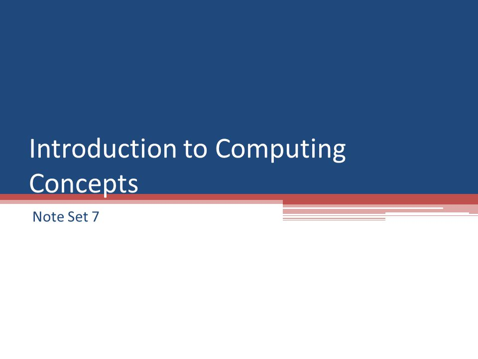 Introduction to Computing Concepts Note Set 7