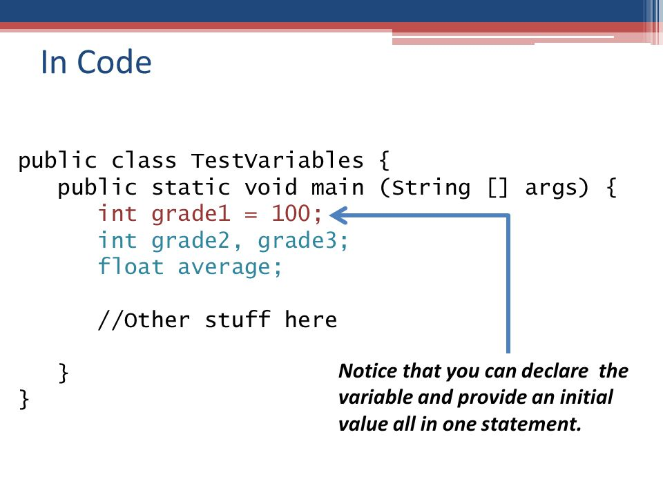 In Code public class TestVariables { public static void main (String [] args) { int grade1 = 100; int grade2, grade3; float average; //Other stuff here } Notice that you can declare the variable and provide an initial value all in one statement.