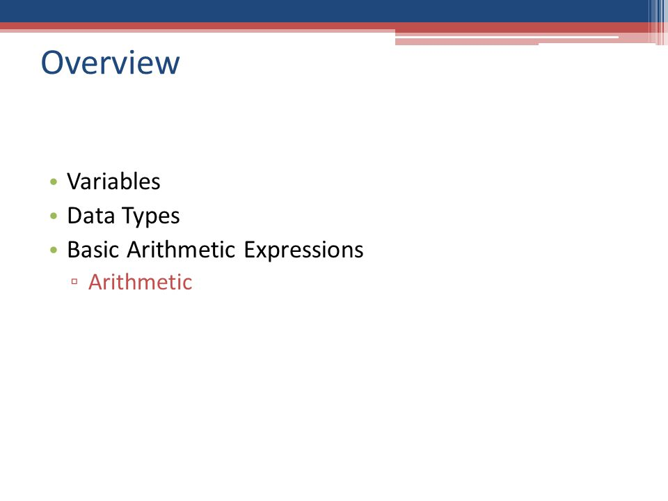 Overview Variables Data Types Basic Arithmetic Expressions ▫ Arithmetic