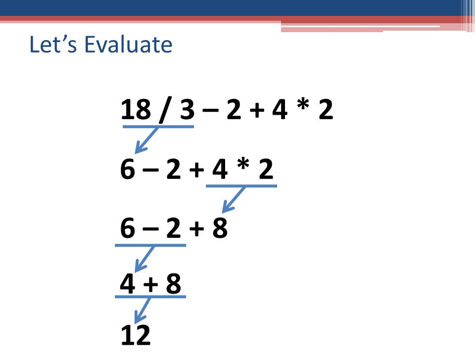 Let's Evaluate 18 / 3 – 2 + 4 * 2 6 – 2 + 4 * 2 6 – 2 + 8 4 + 8 12