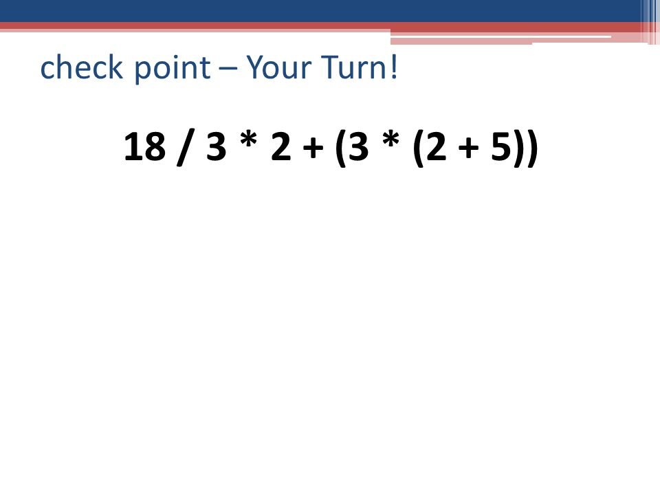 check point – Your Turn! 18 / 3 * 2 + (3 * (2 + 5))