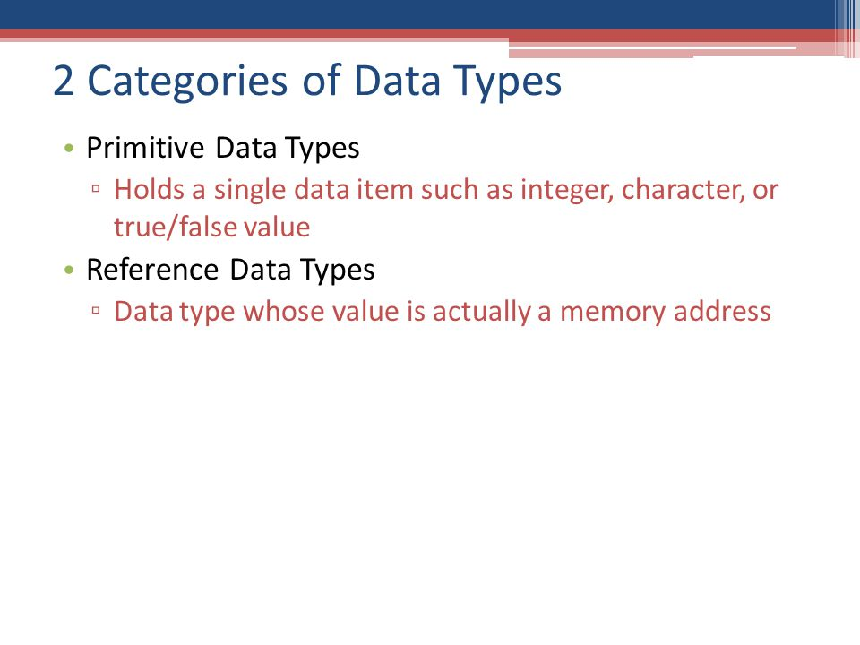 2 Categories of Data Types Primitive Data Types ▫ Holds a single data item such as integer, character, or true/false value Reference Data Types ▫ Data type whose value is actually a memory address