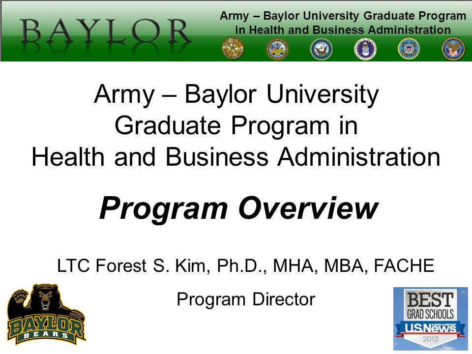 Army – Baylor University Graduate Program in Health and Business Administration Program Overview LTC Forest S.