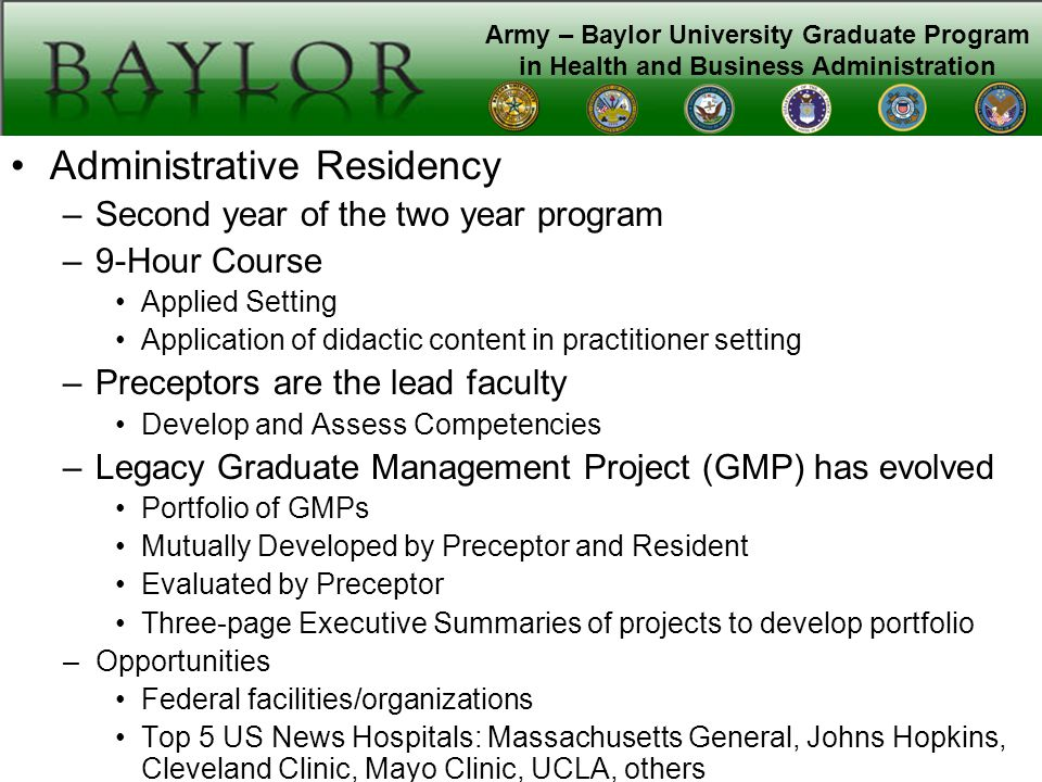 Army – Baylor University Graduate Program in Health and Business Administration Administrative Residency –Second year of the two year program –9-Hour Course Applied Setting Application of didactic content in practitioner setting –Preceptors are the lead faculty Develop and Assess Competencies –Legacy Graduate Management Project (GMP) has evolved Portfolio of GMPs Mutually Developed by Preceptor and Resident Evaluated by Preceptor Three-page Executive Summaries of projects to develop portfolio –Opportunities Federal facilities/organizations Top 5 US News Hospitals: Massachusetts General, Johns Hopkins, Cleveland Clinic, Mayo Clinic, UCLA, others