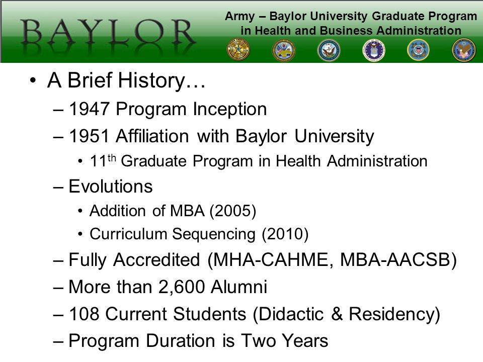 Army – Baylor University Graduate Program in Health and Business Administration A Brief History… –1947 Program Inception –1951 Affiliation with Baylor University 11 th Graduate Program in Health Administration –Evolutions Addition of MBA (2005) Curriculum Sequencing (2010) –Fully Accredited (MHA-CAHME, MBA-AACSB) –More than 2,600 Alumni –108 Current Students (Didactic & Residency) –Program Duration is Two Years