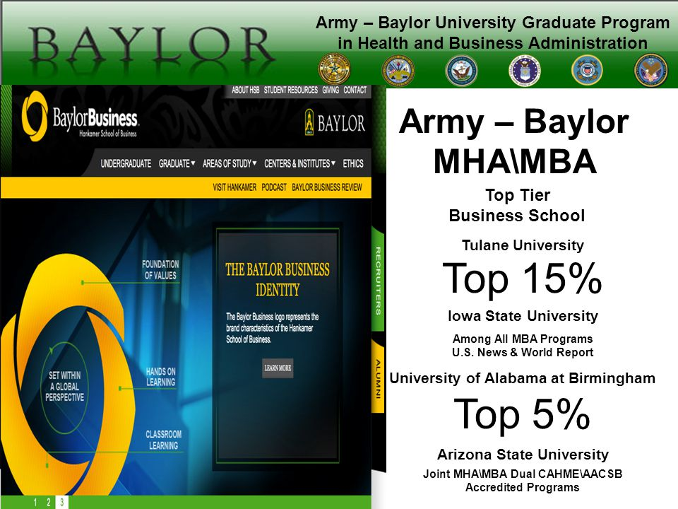 Army – Baylor University Graduate Program in Health and Business Administration Mission: Educate leaders to serve as the next generation of federal healthcare executives Vision: To be recognized as the premier program for the development of progressive leaders in healthcare management Theme: The home of executive healthcare leadership development Values: Leadership, Integrity, Scholarship, Professionalism