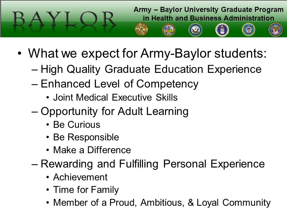 Army – Baylor University Graduate Program in Health and Business Administration Army-Baylor Community Standards –Academic Colleague in your Cohort Classroom Decorum Faculty as Mentors Honor and Integrity –Professional Positive, Achievement-oriented Maintain\Enhance Physical Fitness Graduate from the Program –Personal Invest time in yourself and your family Avoid actual or perceived inappropriate relationships Be a Role Model
