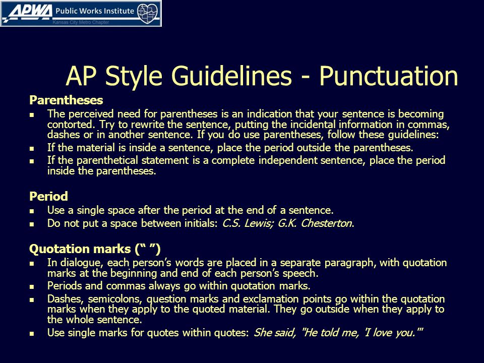AP Style Guidelines - Punctuation Parentheses The perceived need for parentheses is an indication that your sentence is becoming contorted.