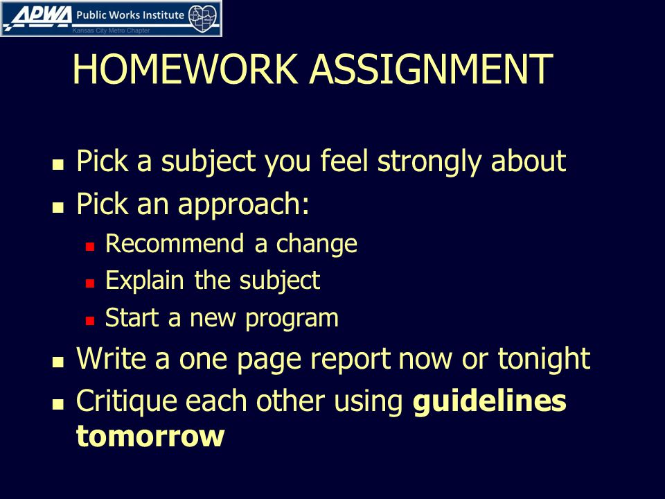 HOMEWORK ASSIGNMENT Pick a subject you feel strongly about Pick an approach: Recommend a change Explain the subject Start a new program Write a one page report now or tonight Critique each other using guidelines tomorrow