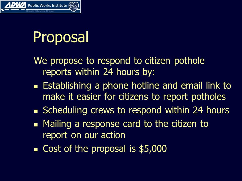 Proposal We propose to respond to citizen pothole reports within 24 hours by: Establishing a phone hotline and email link to make it easier for citizens to report potholes Scheduling crews to respond within 24 hours Mailing a response card to the citizen to report on our action Cost of the proposal is $5,000