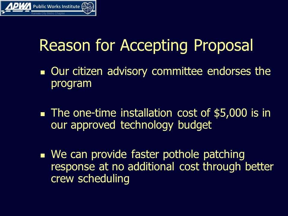 Reason for Accepting Proposal Our citizen advisory committee endorses the program The one-time installation cost of $5,000 is in our approved technology budget We can provide faster pothole patching response at no additional cost through better crew scheduling