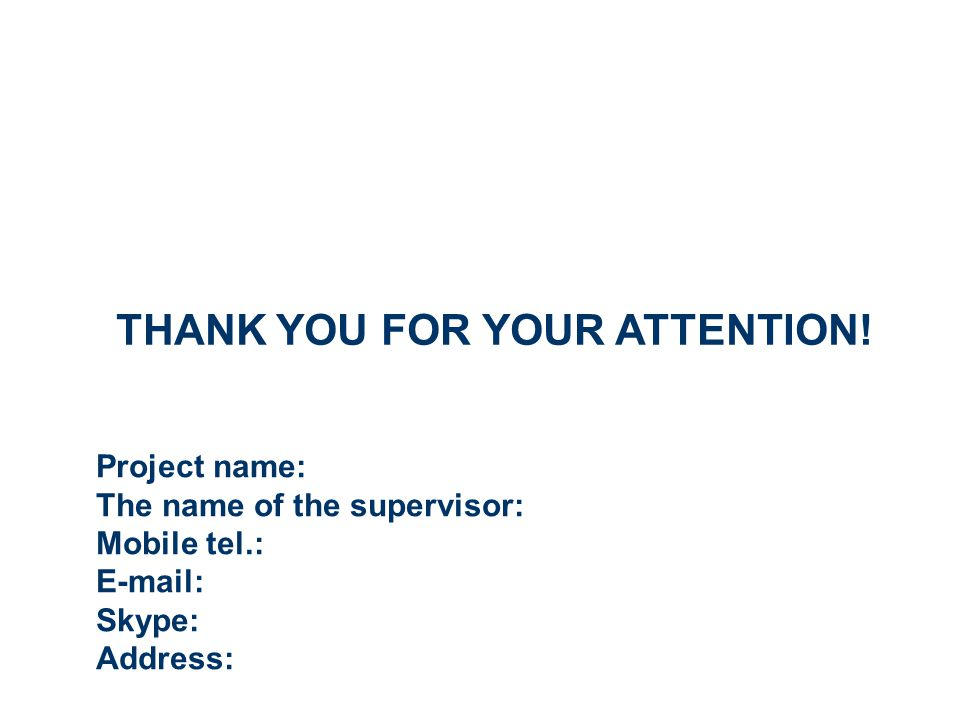 Project name: The name of the supervisor: Mobile tel.: E-mail: Skype: Address: THANK YOU FOR YOUR ATTENTION!