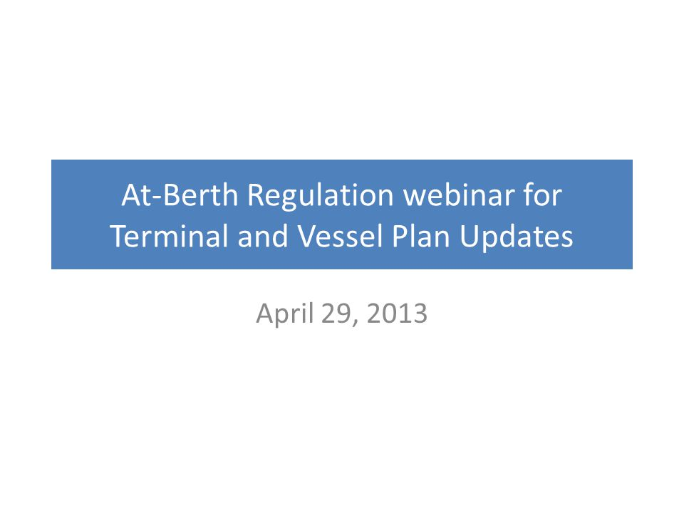At-Berth Regulation webinar for Terminal and Vessel Plan Updates April 29, 2013