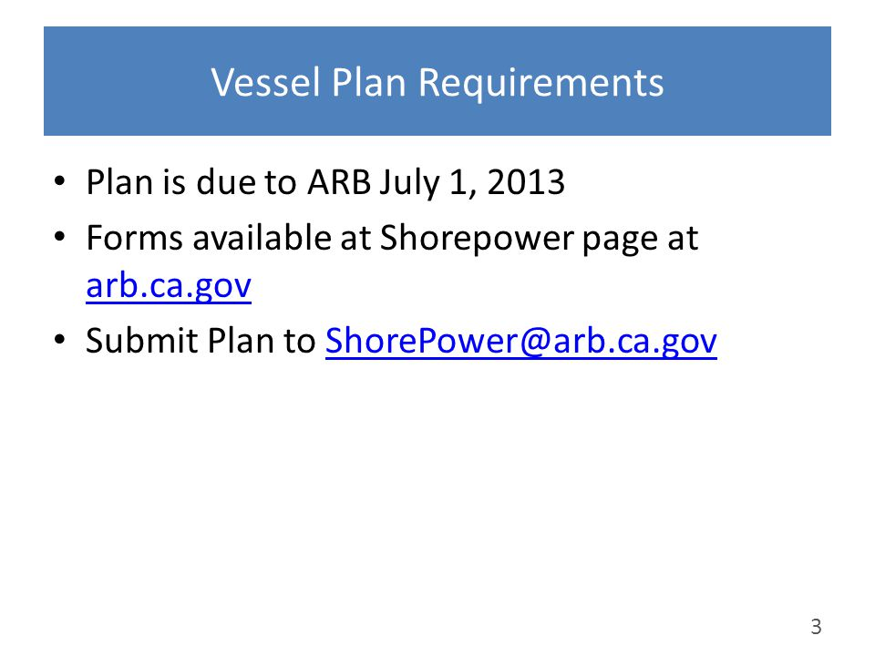 Vessel Plan Requirements Plan is due to ARB July 1, 2013 Forms available at Shorepower page at arb.ca.gov arb.ca.gov Submit Plan to ShorePower@arb.ca.