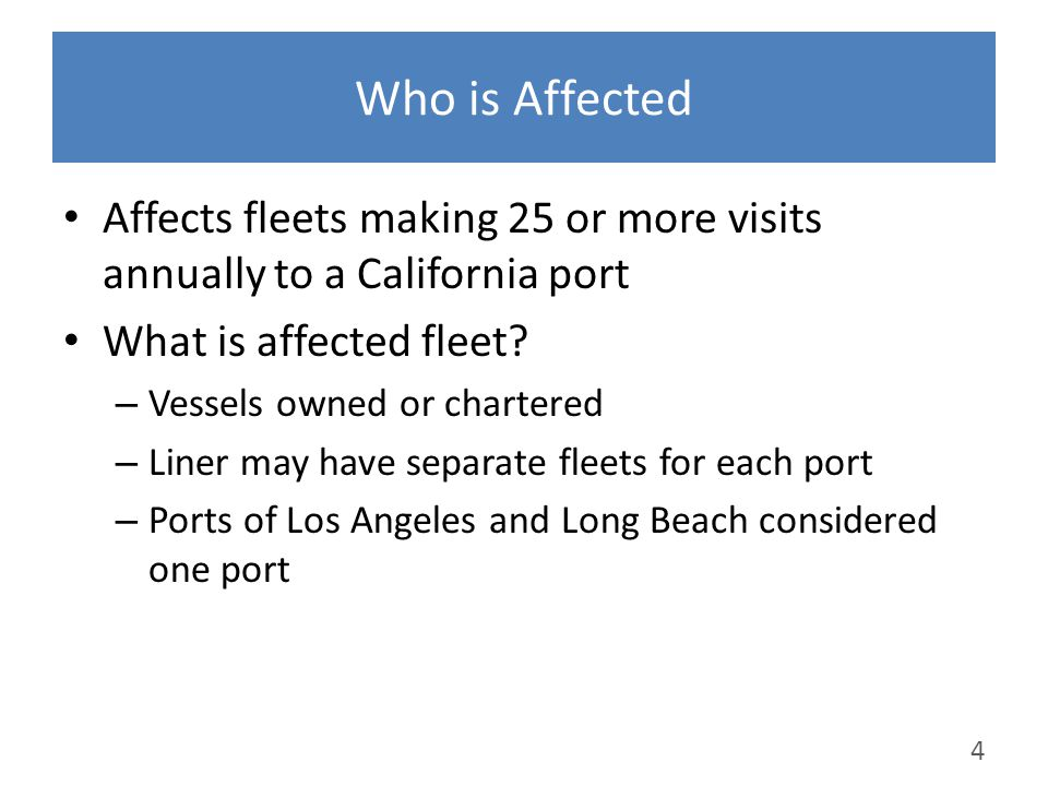 Who is Affected Affects fleets making 25 or more visits annually to a California port What is affected fleet? – Vessels owned or chartered – Liner may
