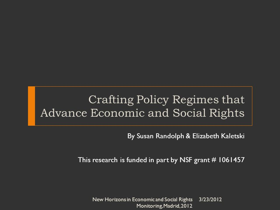 Crafting Policy Regimes that Advance Economic and Social Rights By Susan Randolph & Elizabeth Kaletski This research is funded in part by NSF grant # 1061457 3/23/2012New Horizons in Economic and Social Rights Monitoring, Madrid, 2012