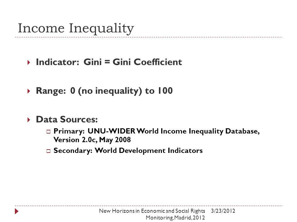 Income Inequality 3/23/2012New Horizons in Economic and Social Rights Monitoring, Madrid, 2012  Indicator: Gini = Gini Coefficient  Range: 0 (no inequality) to 100  Data Sources:  Primary: UNU-WIDER World Income Inequality Database, Version 2.0c, May 2008  Secondary: World Development Indicators