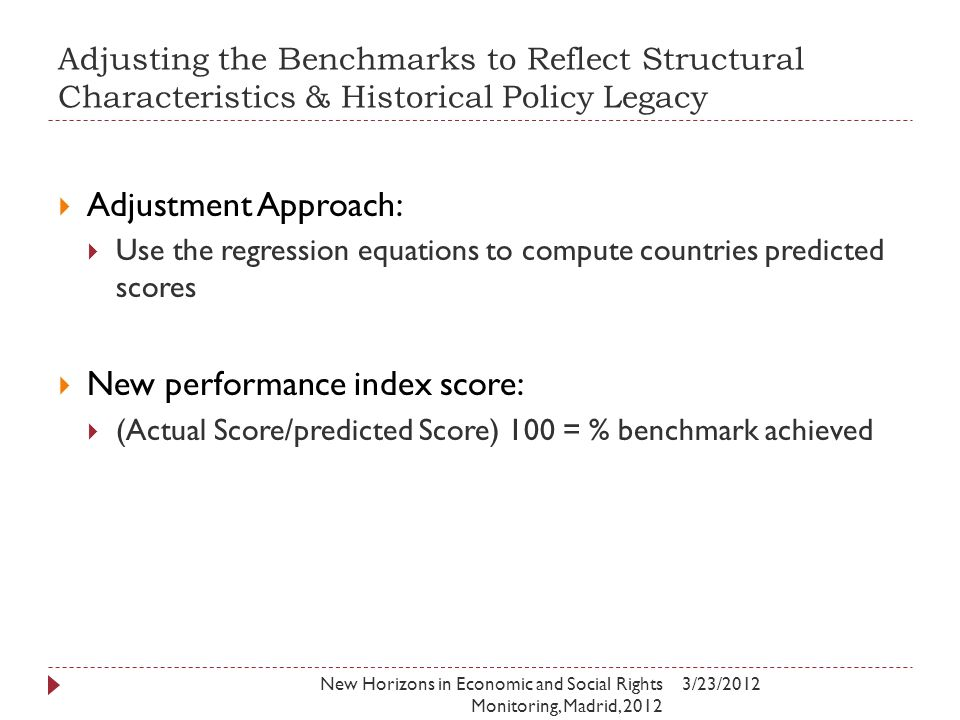 Adjusting the Benchmarks to Reflect Structural Characteristics & Historical Policy Legacy 3/23/2012New Horizons in Economic and Social Rights Monitoring, Madrid, 2012  Adjustment Approach:  Use the regression equations to compute countries predicted scores  New performance index score:  (Actual Score/predicted Score) 100 = % benchmark achieved