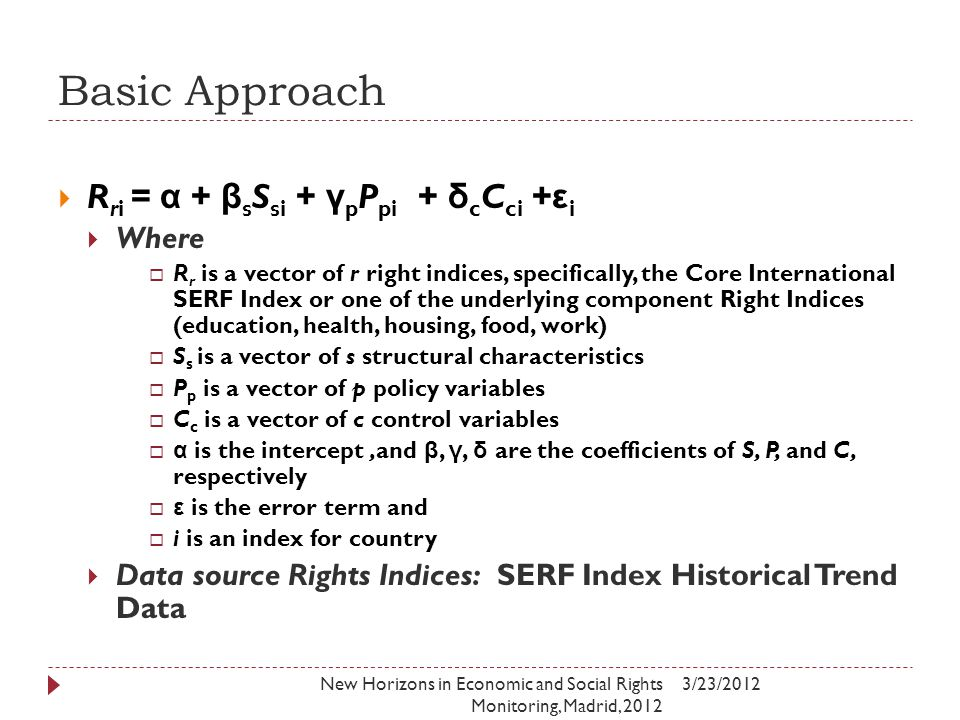 Basic Approach 3/23/2012New Horizons in Economic and Social Rights Monitoring, Madrid, 2012  R ri = α + β s S si + γ p P pi + δ c C ci + ε i  Where  R r is a vector of r right indices, specifically, the Core International SERF Index or one of the underlying component Right Indices (education, health, housing, food, work)  S s is a vector of s structural characteristics  P p is a vector of p policy variables  C c is a vector of c control variables  α is the intercept,and β, γ, δ are the coefficients of S, P, and C, respectively  ε is the error term and  i is an index for country  Data source Rights Indices: SERF Index Historical Trend Data
