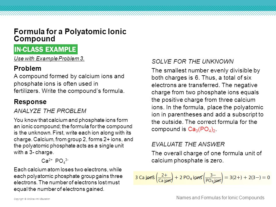 Names and Formulas for Ionic Compounds Copyright © McGraw-Hill Education Formula for a Polyatomic Ionic Compound EVALUATE THE ANSWER The overall charge of one formula unit of calcium phosphate is zero.