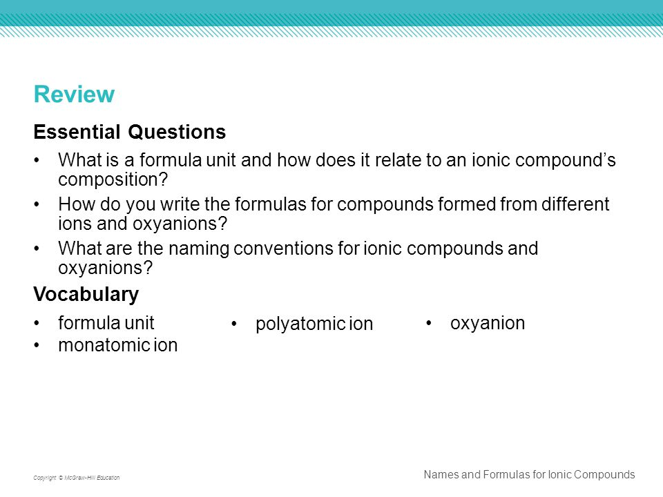 Names and Formulas for Ionic Compounds Copyright © McGraw-Hill Education Review Essential Questions What is a formula unit and how does it relate to an ionic compound's composition.