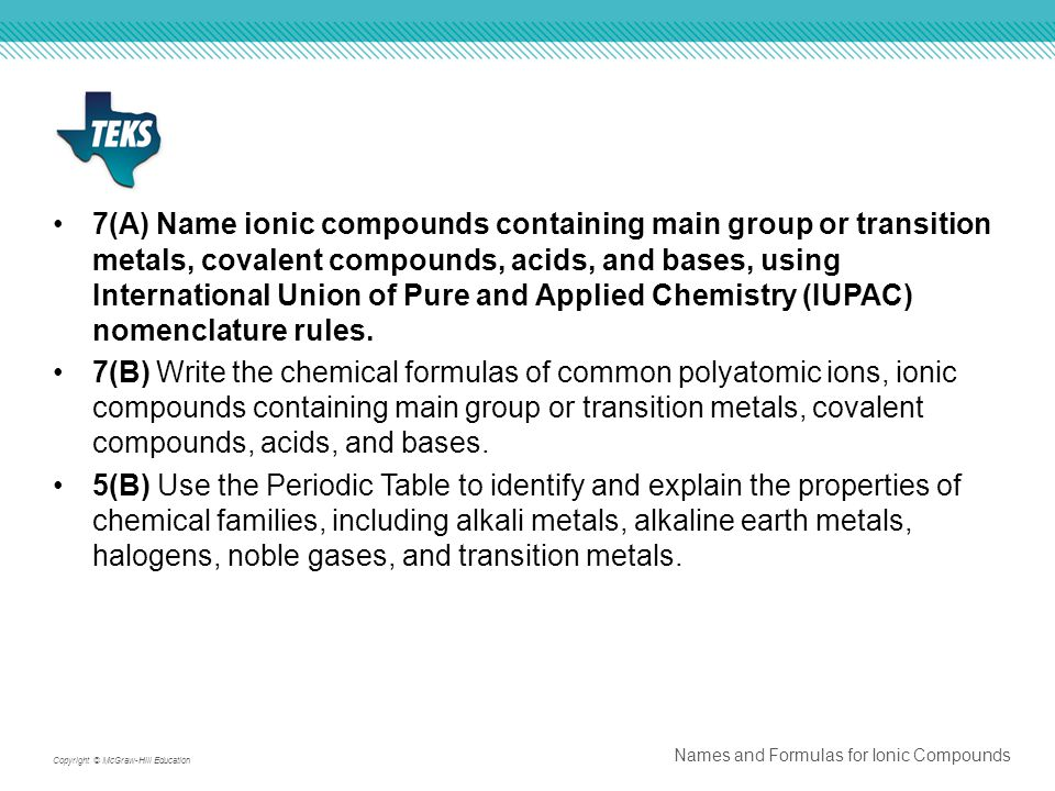 7(A) Name ionic compounds containing main group or transition metals, covalent compounds, acids, and bases, using International Union of Pure and Applied Chemistry (IUPAC) nomenclature rules.