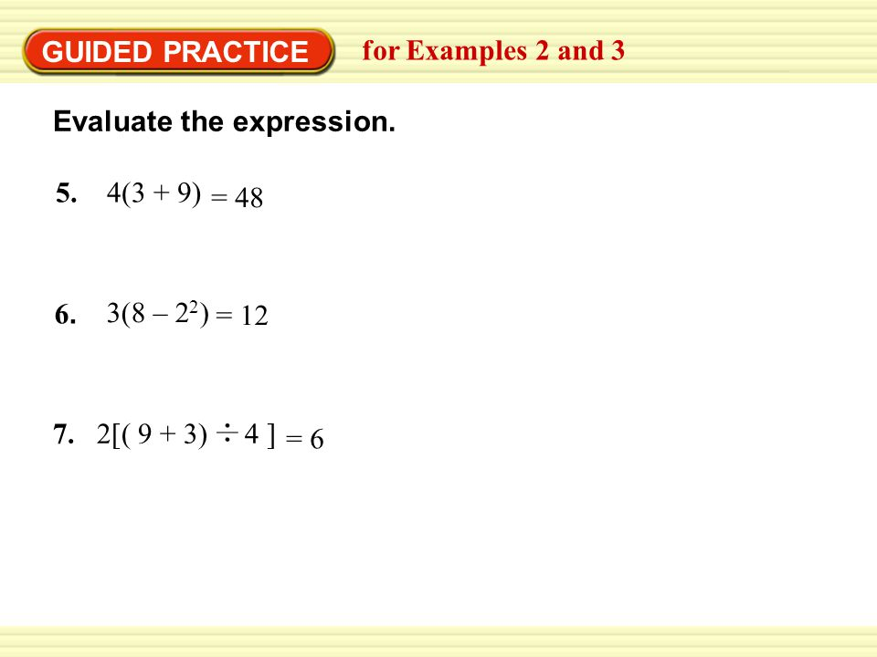 GUIDED PRACTICE for Examples 2 and 3 Evaluate the expression. 5. 4(3 + 9) = 48 6.6. 3(8 – 2 2 ) = 12 7. 2[( 9 + 3) 4 ] = 6