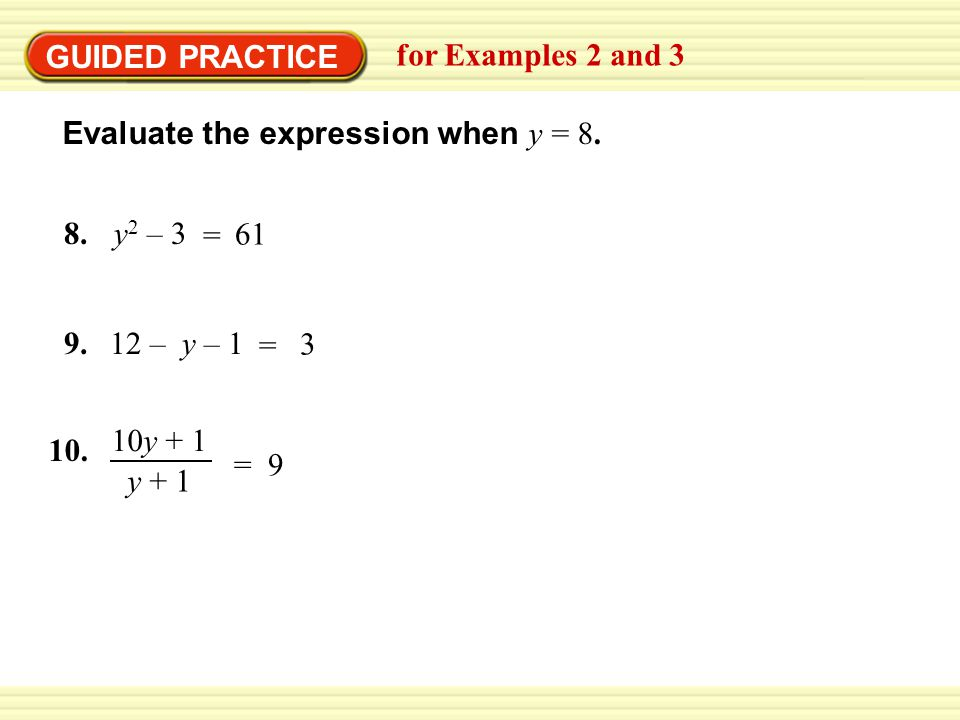 GUIDED PRACTICE for Examples 2 and 3 Evaluate the expression when y = 8. = 61 y 2 – 38. = 3 12 – y – 19. = 9 10y + 1 y + 1 10.
