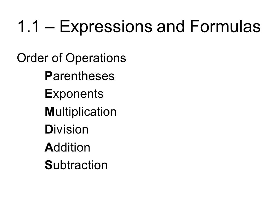 1.1 – Expressions and Formulas Order of Operations Parentheses Exponents Multiplication Division Addition Subtraction