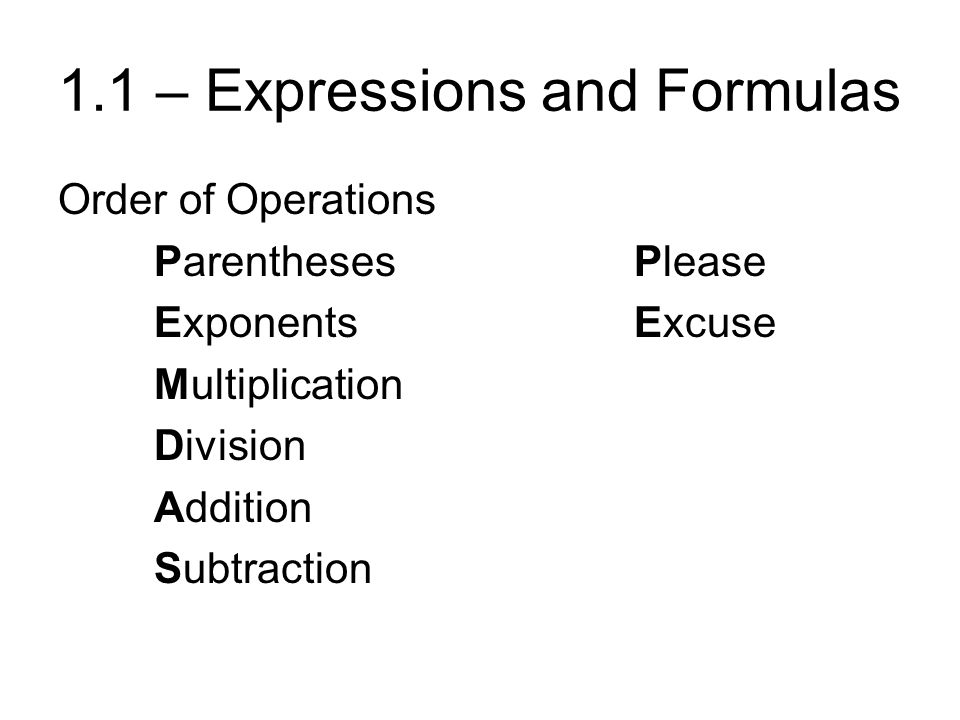1.1 – Expressions and Formulas Order of Operations ParenthesesPlease ExponentsExcuse Multiplication Division Addition Subtraction