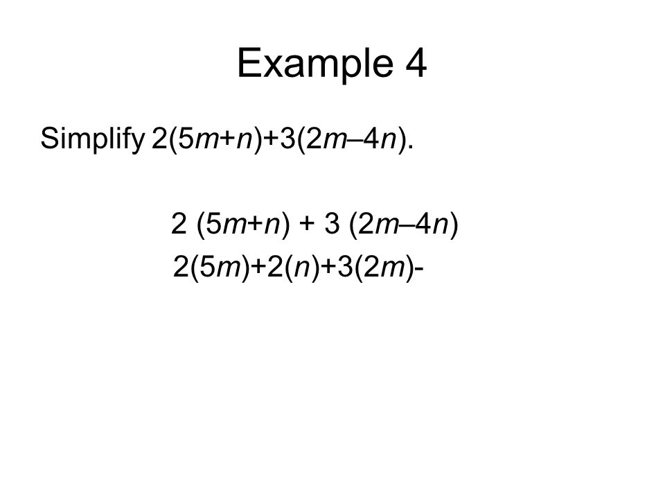 Example 4 Simplify 2(5m+n)+3(2m–4n). 2 (5m+n) + 3 (2m–4n) 2(5m)+2(n)+3(2m)-