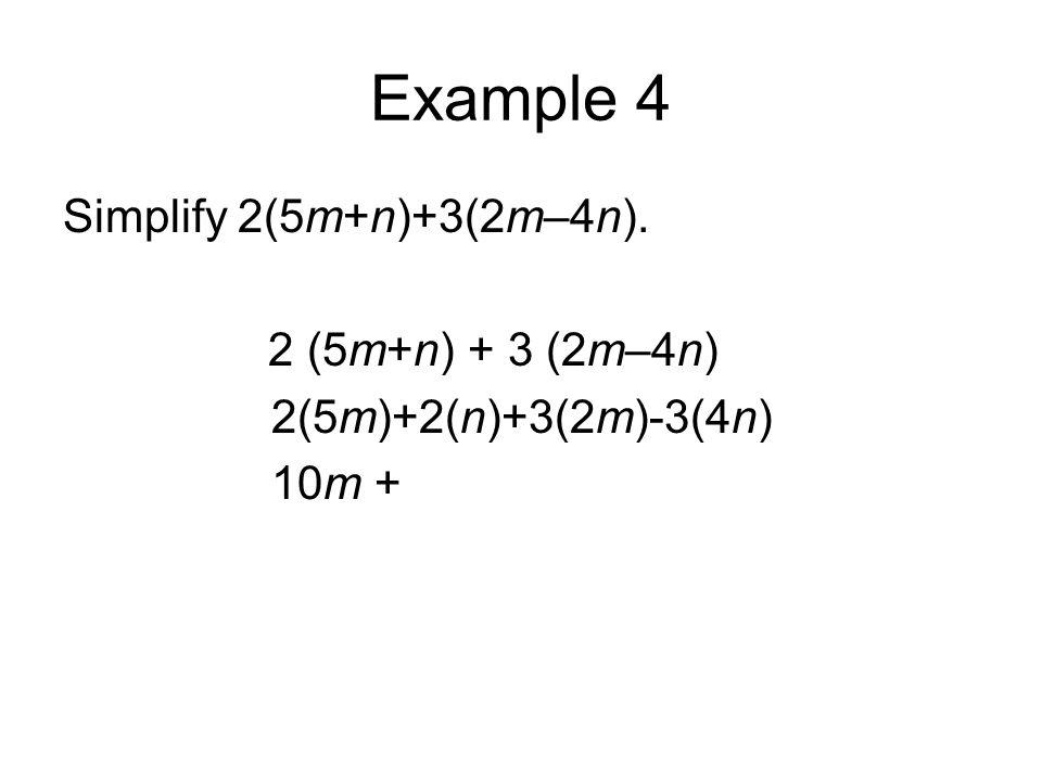 Example 4 Simplify 2(5m+n)+3(2m–4n). 2 (5m+n) + 3 (2m–4n) 2(5m)+2(n)+3(2m)-3(4n) 10m +