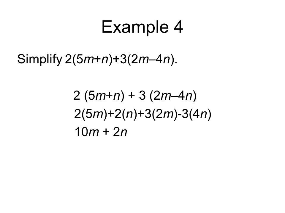 Example 4 Simplify 2(5m+n)+3(2m–4n). 2 (5m+n) + 3 (2m–4n) 2(5m)+2(n)+3(2m)-3(4n) 10m + 2n