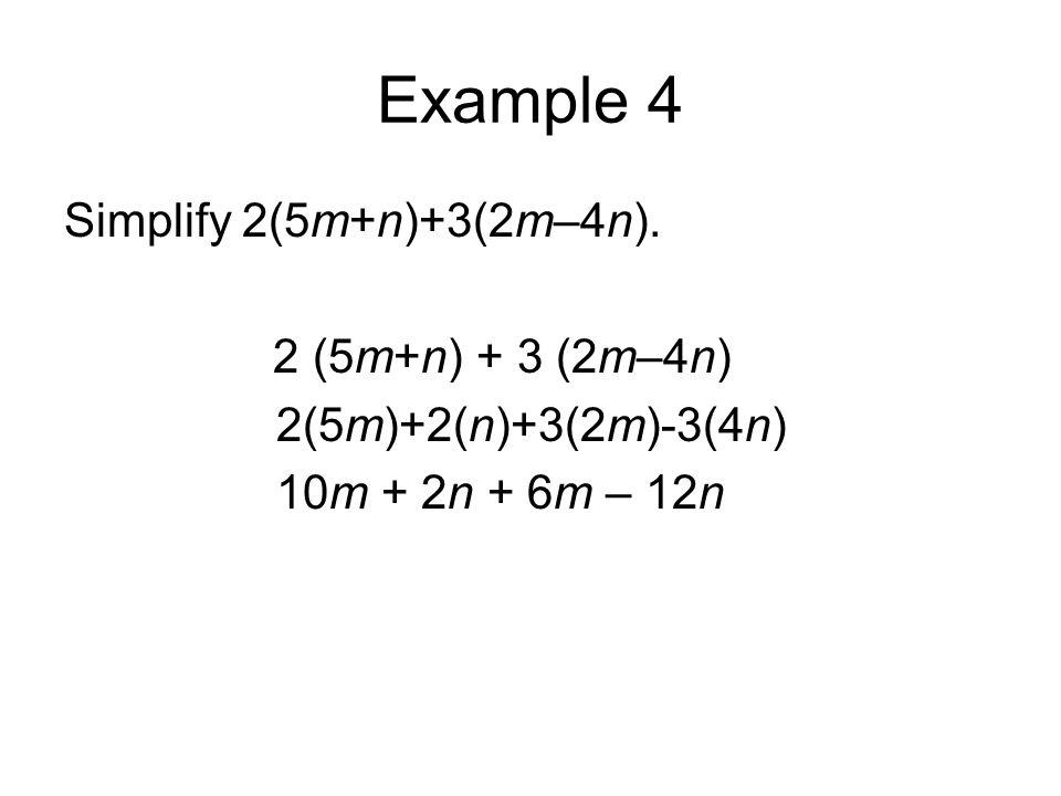 Example 4 Simplify 2(5m+n)+3(2m–4n). 2 (5m+n) + 3 (2m–4n) 2(5m)+2(n)+3(2m)-3(4n) 10m + 2n + 6m – 12n