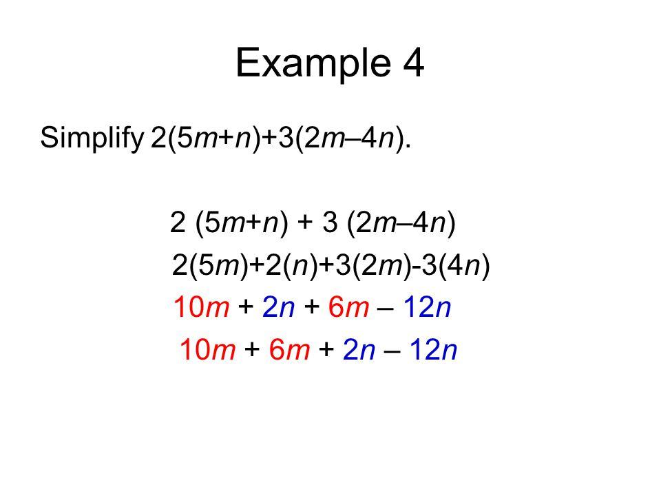 Example 4 Simplify 2(5m+n)+3(2m–4n). 2 (5m+n) + 3 (2m–4n) 2(5m)+2(n)+3(2m)-3(4n) 10m + 2n + 6m – 12n 10m + 6m + 2n – 12n