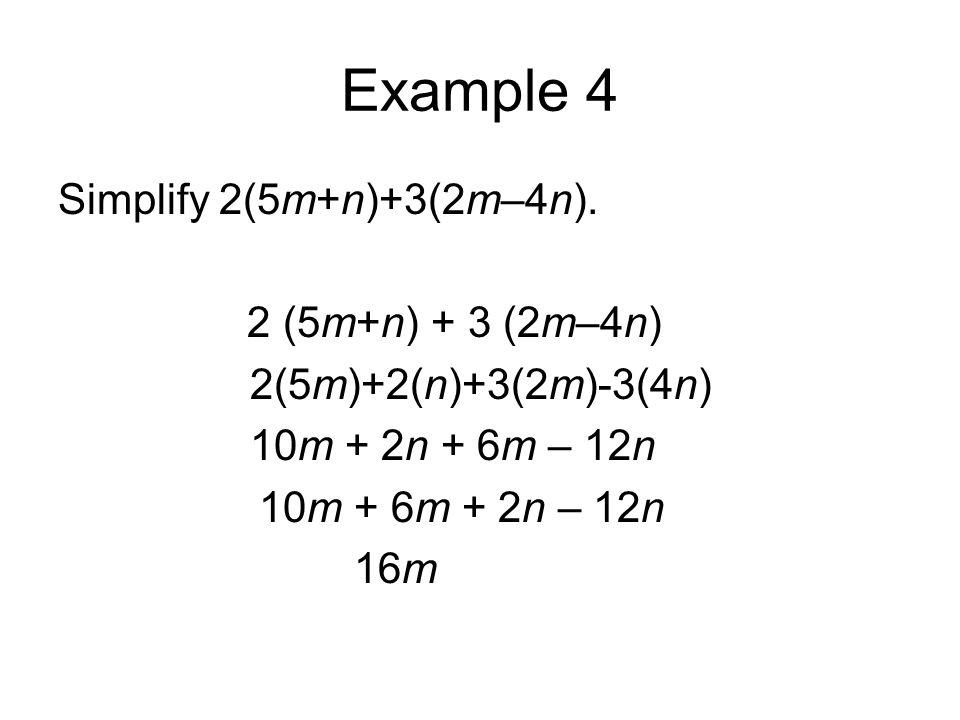 Example 4 Simplify 2(5m+n)+3(2m–4n). 2 (5m+n) + 3 (2m–4n) 2(5m)+2(n)+3(2m)-3(4n) 10m + 2n + 6m – 12n 10m + 6m + 2n – 12n 16m