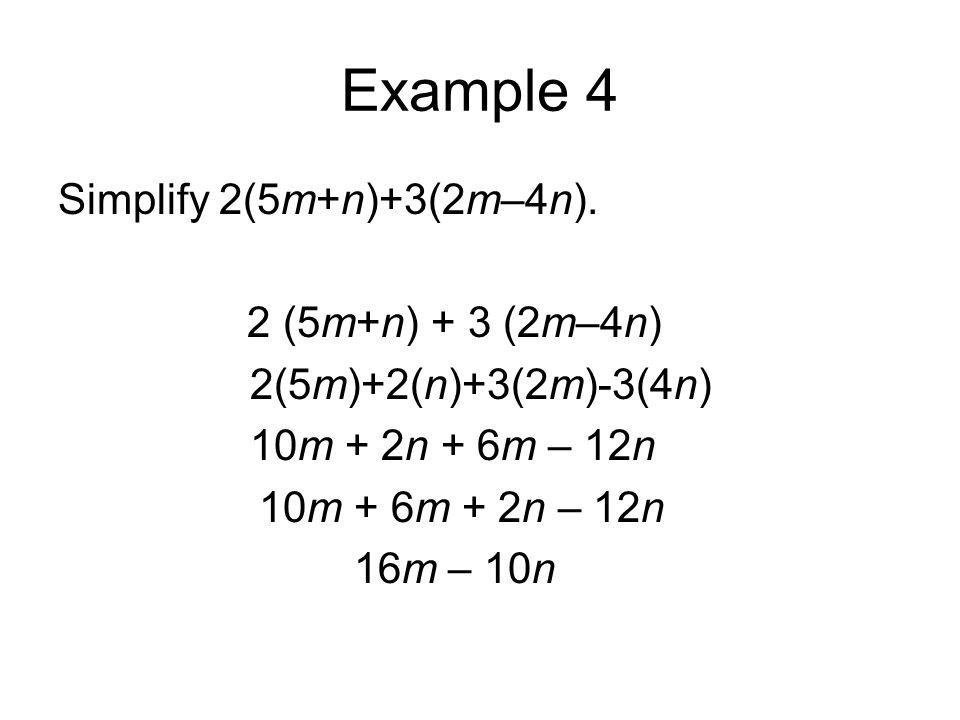 Example 4 Simplify 2(5m+n)+3(2m–4n). 2 (5m+n) + 3 (2m–4n) 2(5m)+2(n)+3(2m)-3(4n) 10m + 2n + 6m – 12n 10m + 6m + 2n – 12n 16m – 10n
