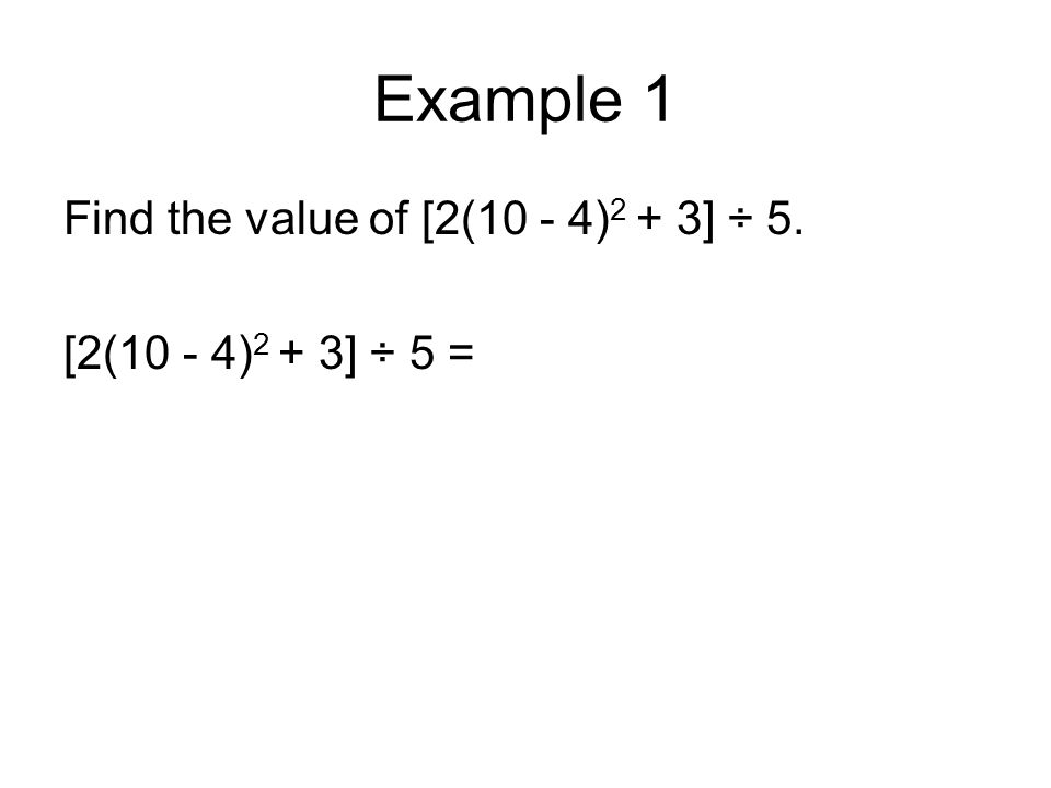 Example 1 Find the value of [2(10 - 4) 2 + 3] ÷ 5. [2(10 - 4) 2 + 3] ÷ 5 =