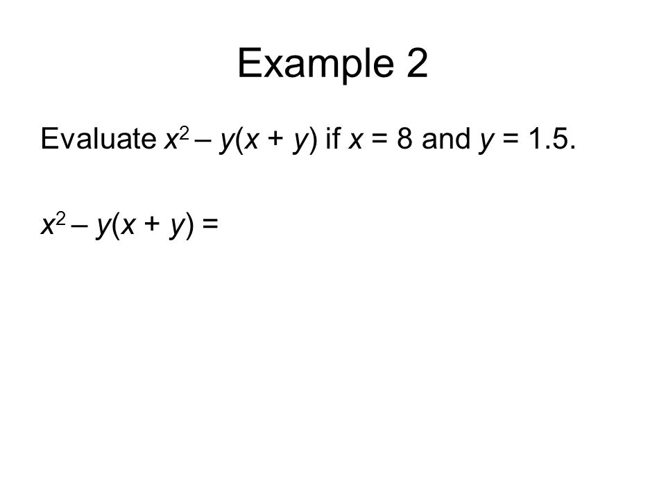 Example 2 Evaluate x 2 – y(x + y) if x = 8 and y = 1.5. x 2 – y(x + y) =