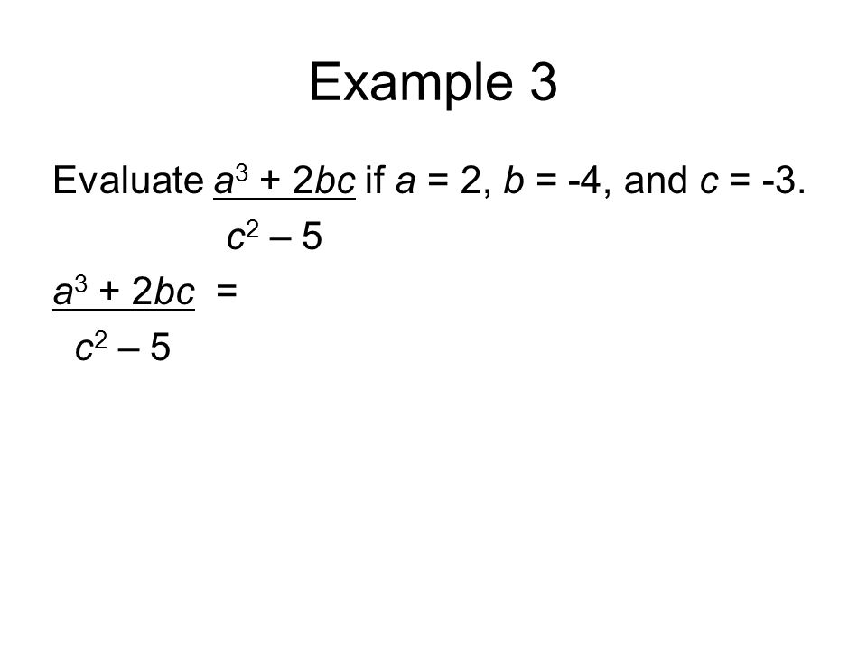 Example 3 Evaluate a 3 + 2bc if a = 2, b = -4, and c = -3. c 2 – 5 a 3 + 2bc = c 2 – 5