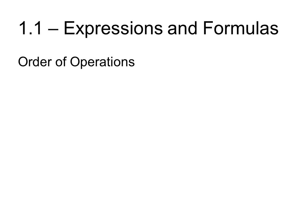 1.1 – Expressions and Formulas Order of Operations ParenthesesPlease ExponentsExcuse MultiplicationMy DivisionDear AdditionAunt Subtraction