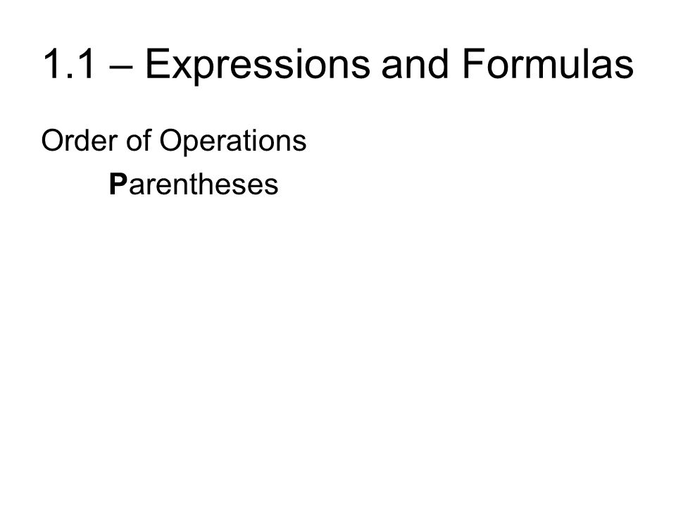 1.1 – Expressions and Formulas Order of Operations ParenthesesPlease ExponentsExcuse MultiplicationMy DivisionDear AdditionAunt SubtractionSally