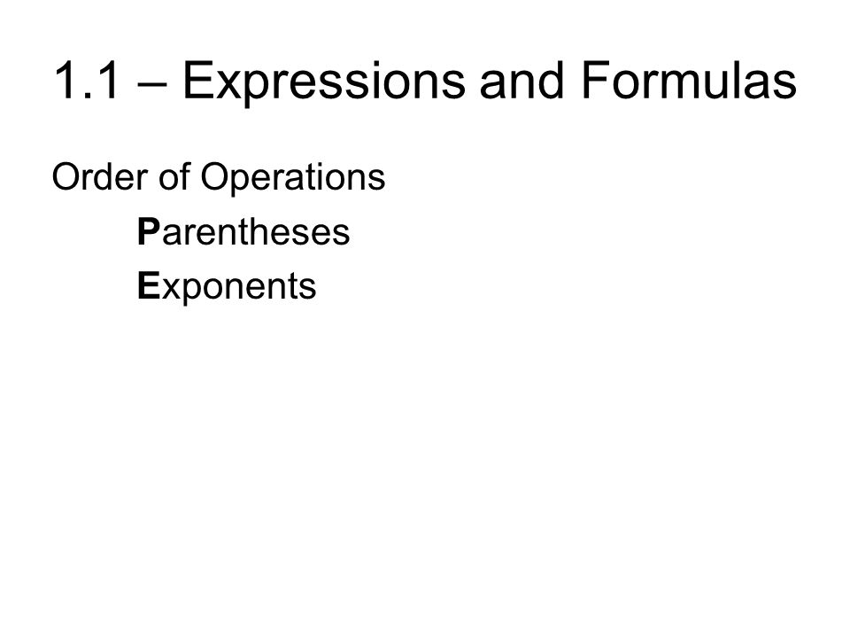 1.1 – Expressions and Formulas Order of Operations Parentheses Exponents Multiplication