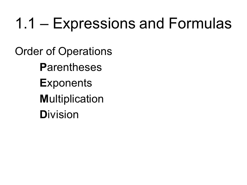1.1 – Expressions and Formulas Order of Operations Parentheses Exponents Multiplication Division Addition