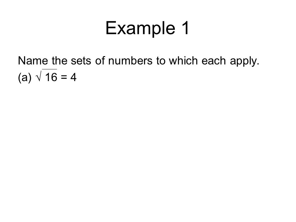 Example 1 Name the sets of numbers to which each apply. (a) √ 16 = 4