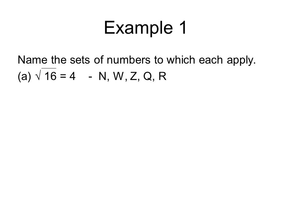 Example 1 Name the sets of numbers to which each apply. (a) √ 16 = 4 - N, W, Z, Q, R