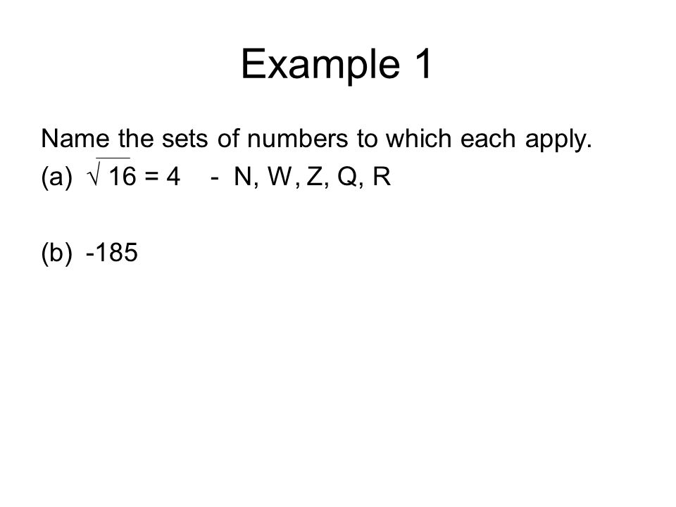 Example 1 Name the sets of numbers to which each apply. (a)√ 16 = 4 - N, W, Z, Q, R (b)-185