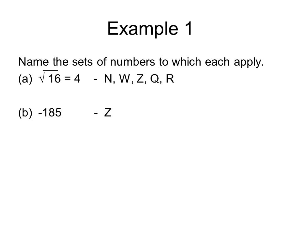 Example 1 Name the sets of numbers to which each apply. (a)√ 16 = 4 - N, W, Z, Q, R (b)-185 - Z